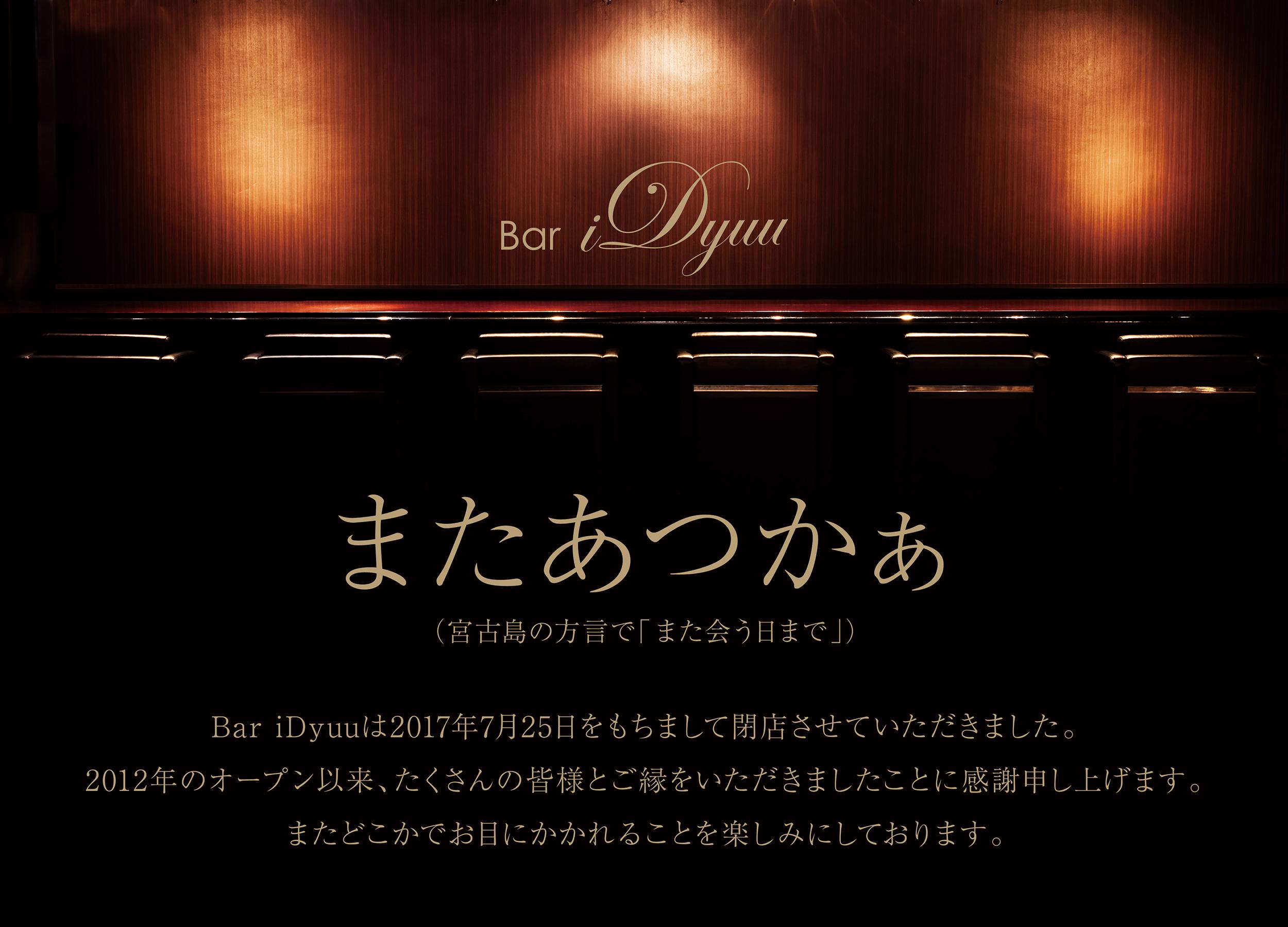 またあつかぁ(宮古島の方言で「また会う日まで」) Bar iDyuuは2017年7月25日をもちまして閉店させていただきました。2012 年のオープン以来、たくさんの皆様とご縁をいただきましたことに感謝申し上げます。またどこかでお目にかかれることを楽しみにしております。
